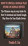 HOW TO INSTALL GOOGLE PLAY STORE ON KINDLE DEVICE: The Ultimate step by step Guide On How To download and Install Google Play Store On Your Kindle Device (English Edition)